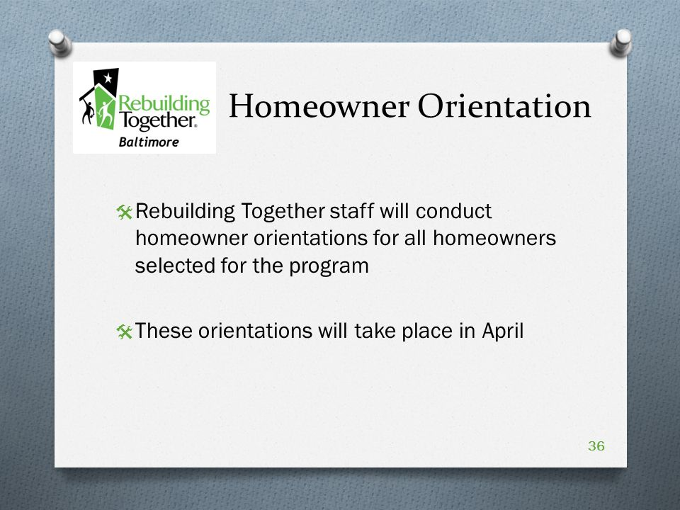Homeowner Orientation  Rebuilding Together staff will conduct homeowner orientations for all homeowners selected for the program  These orientations will take place in April 36