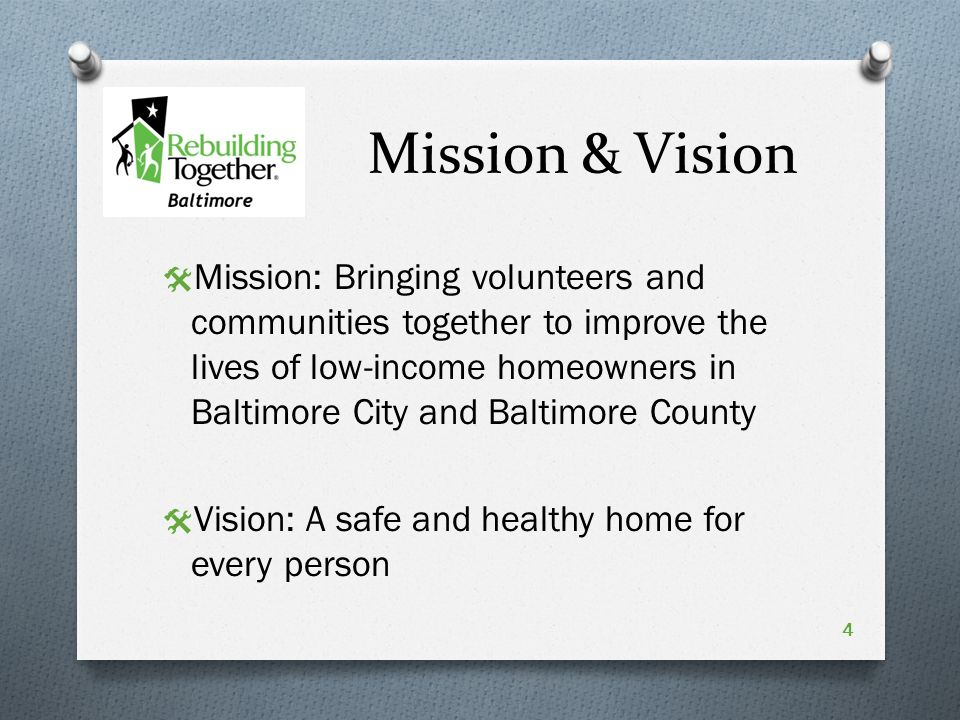Mission & Vision  Mission: Bringing volunteers and communities together to improve the lives of low-income homeowners in Baltimore City and Baltimore County  Vision: A safe and healthy home for every person 4
