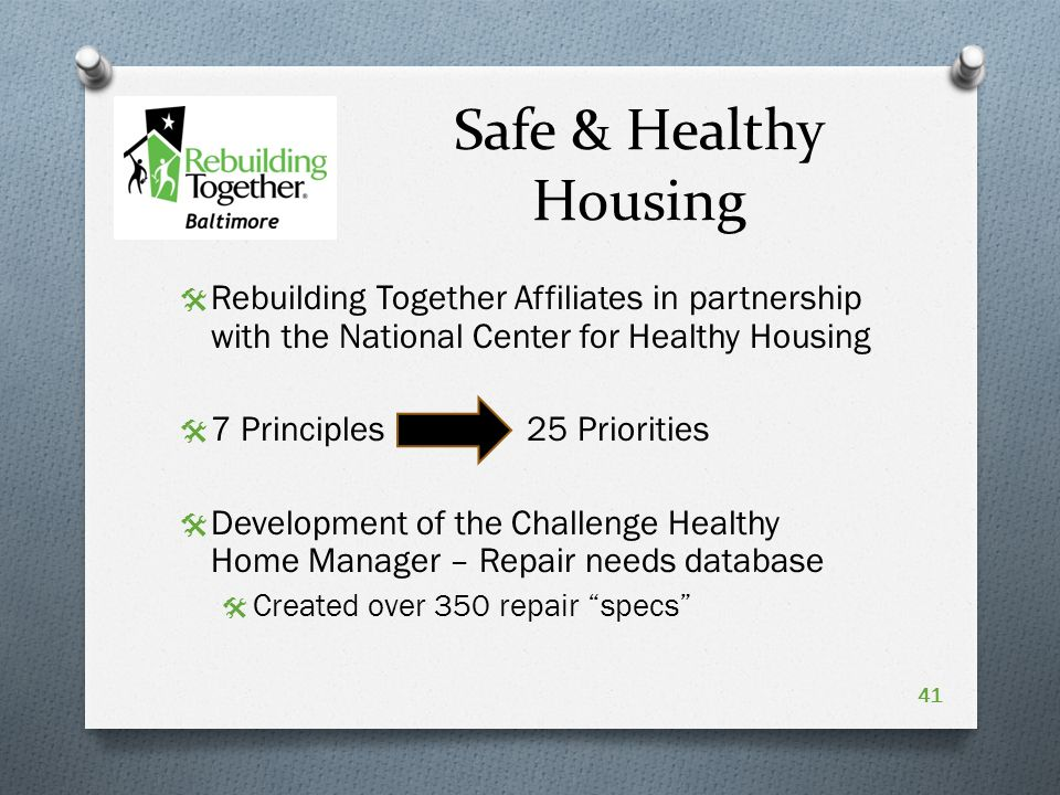 Safe & Healthy Housing  Rebuilding Together Affiliates in partnership with the National Center for Healthy Housing  7 Principles 25 Priorities  Development of the Challenge Healthy Home Manager – Repair needs database  Created over 350 repair specs 41