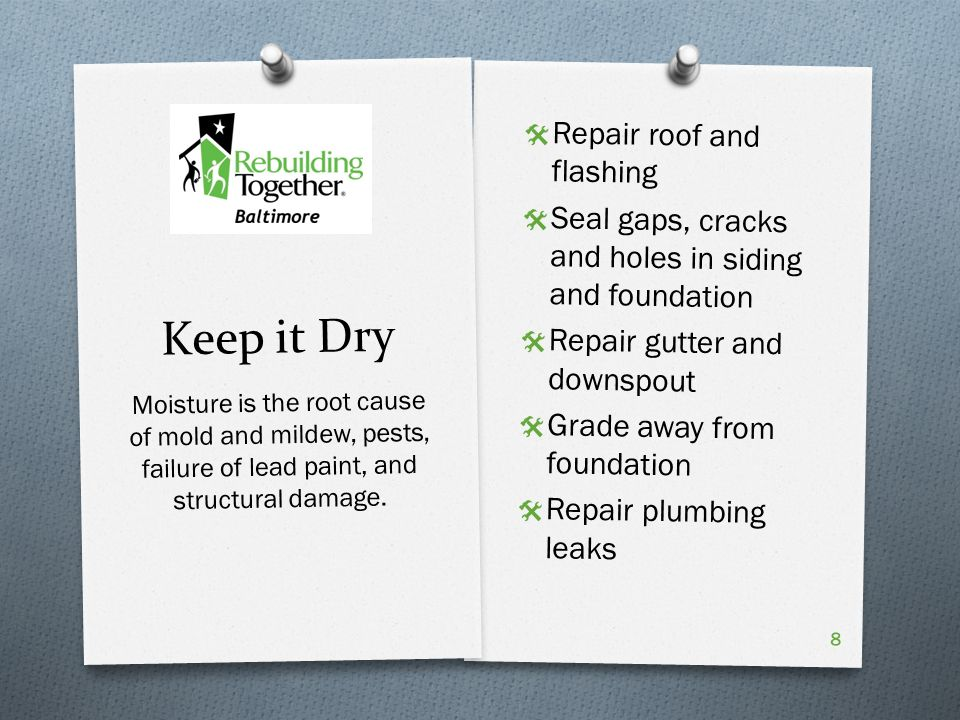 Keep it Dry  Repair roof and flashing  Seal gaps, cracks and holes in siding and foundation  Repair gutter and downspout  Grade away from foundation  Repair plumbing leaks Moisture is the root cause of mold and mildew, pests, failure of lead paint, and structural damage.