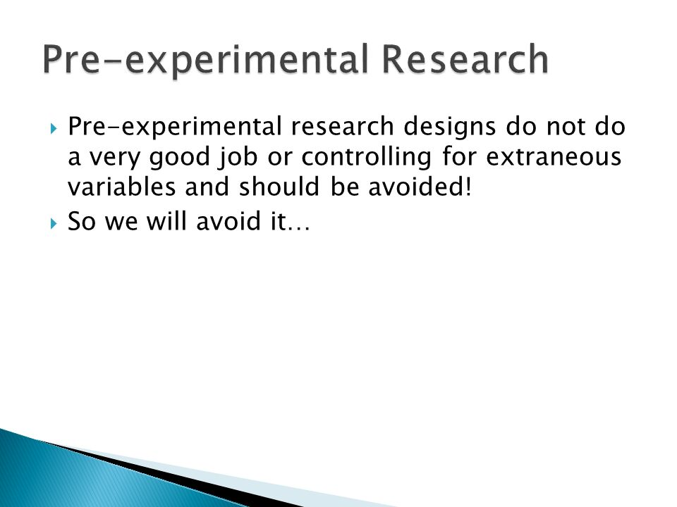 Pre-experimental research designs do not do a very good job or controlling for extraneous variables and should be avoided.