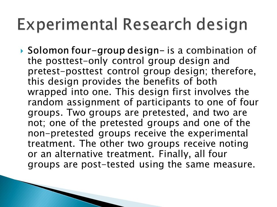  Solomon four-group design- is a combination of the posttest-only control group design and pretest-posttest control group design; therefore, this design provides the benefits of both wrapped into one.