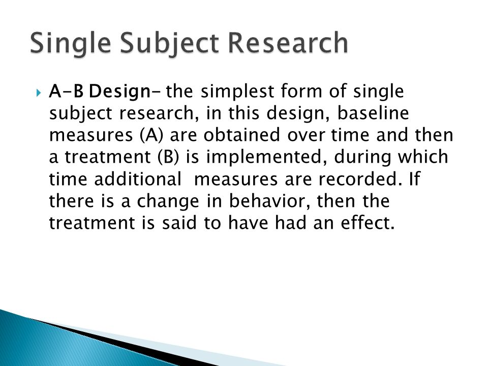  A-B Design- the simplest form of single subject research, in this design, baseline measures (A) are obtained over time and then a treatment (B) is implemented, during which time additional measures are recorded.