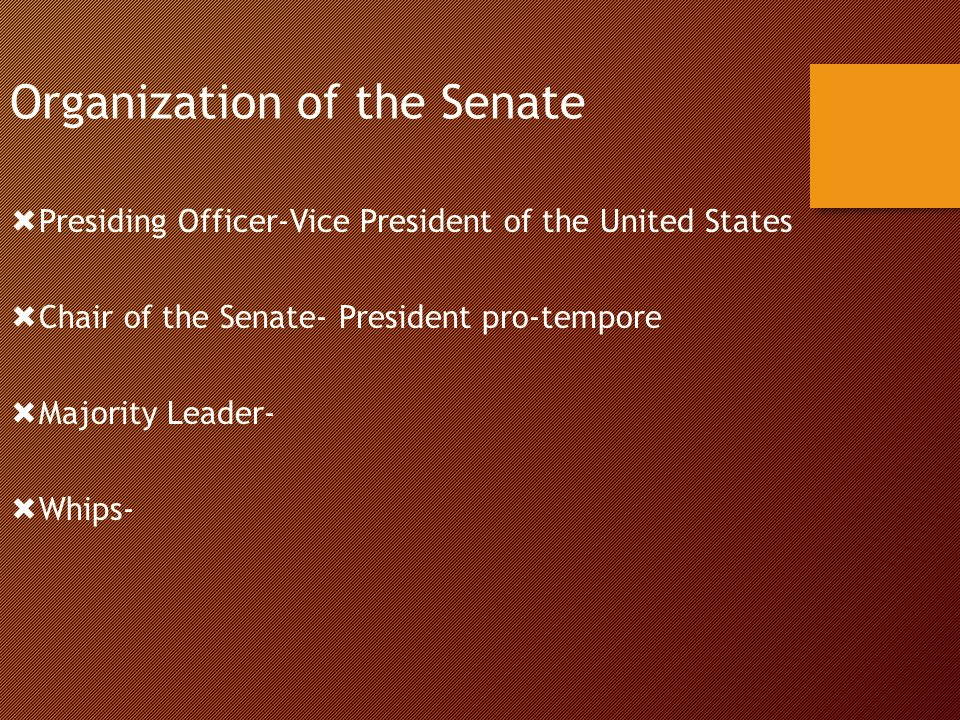 Organization of the Senate  Presiding Officer-Vice President of the United States  Chair of the Senate- President pro-tempore  Majority Leader-  Whips-