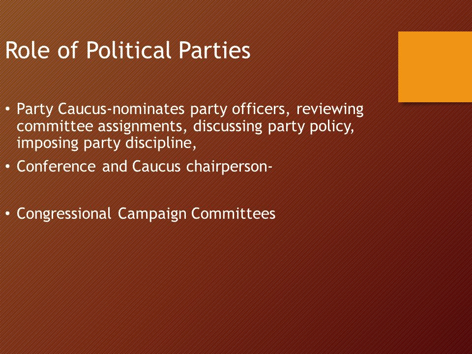 Role of Political Parties Party Caucus-nominates party officers, reviewing committee assignments, discussing party policy, imposing party discipline, Conference and Caucus chairperson- Congressional Campaign Committees