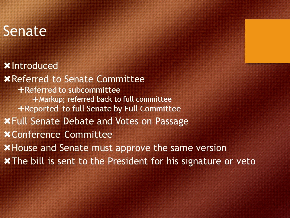 Senate  Introduced  Referred to Senate Committee  Referred to subcommittee  Markup; referred back to full committee  Reported to full Senate by Full Committee  Full Senate Debate and Votes on Passage  Conference Committee  House and Senate must approve the same version  The bill is sent to the President for his signature or veto