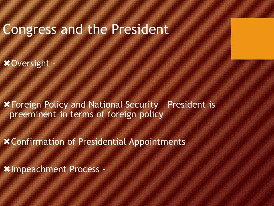 Congress and the President  Oversight –  Foreign Policy and National Security – President is preeminent in terms of foreign policy  Confirmation of Presidential Appointments  Impeachment Process -