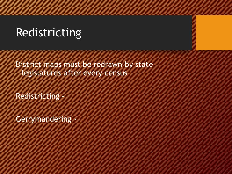 Redistricting District maps must be redrawn by state legislatures after every census Redistricting – Gerrymandering -