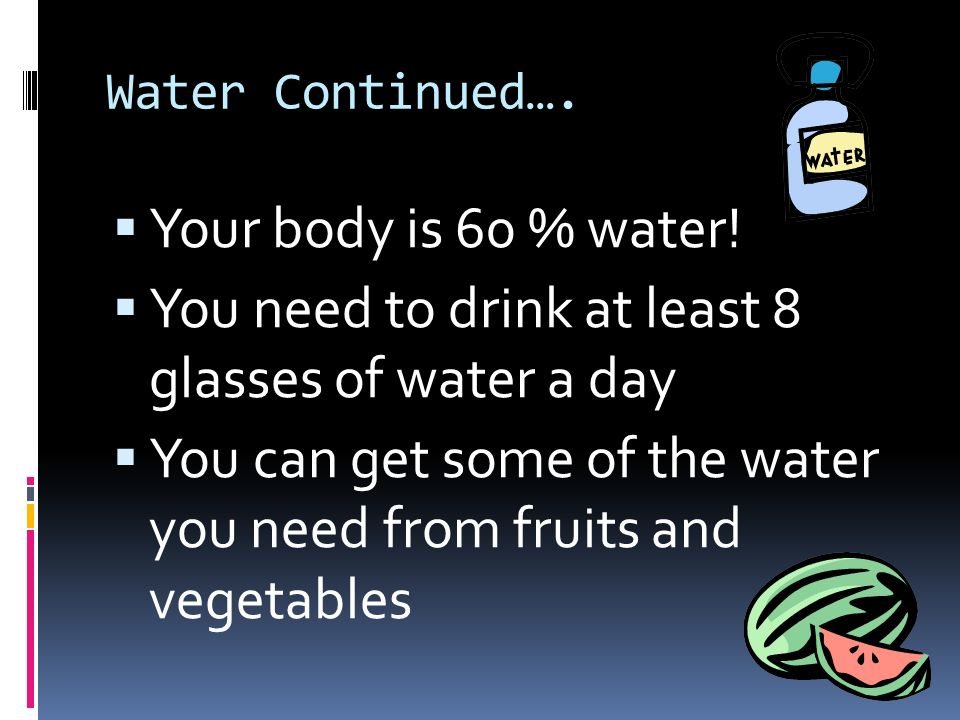 Water Continued….  Your body is 60 % water.