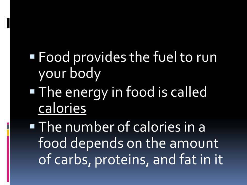 Food provides the fuel to run your body  The energy in food is called calories  The number of calories in a food depends on the amount of carbs, proteins, and fat in it