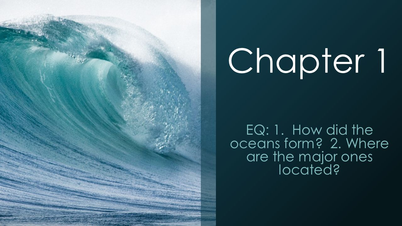 Chapter 1 EQ: 1. How did the oceans form? 2. Where are the major ...
