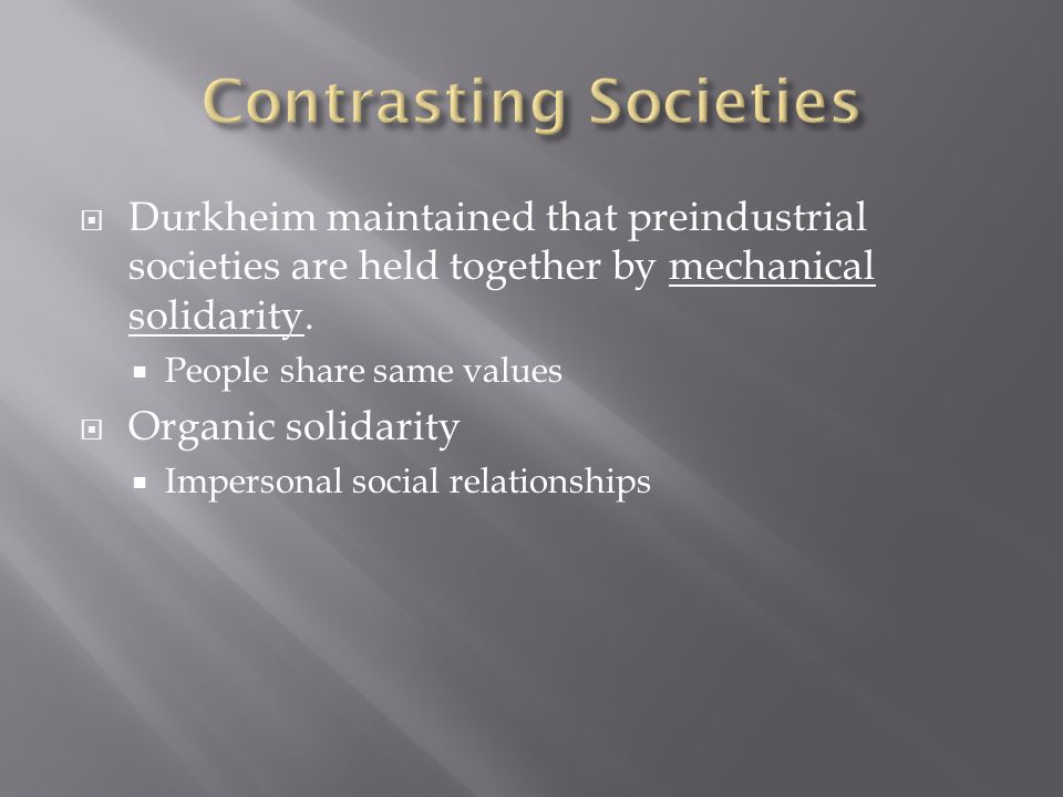  Durkheim maintained that preindustrial societies are held together by mechanical solidarity.