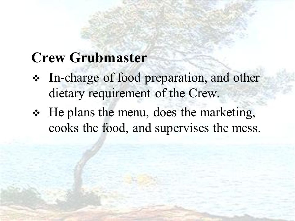 Crew Grubmaster  In-charge of food preparation, and other dietary requirement of the Crew.