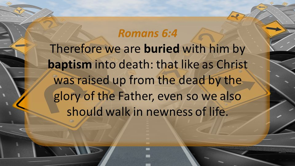 Romans 6:4 Therefore we are buried with him by baptism into death: that like as Christ was raised up from the dead by the glory of the Father, even so we also should walk in newness of life.