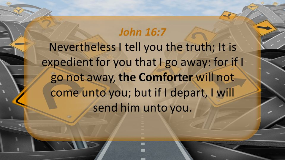 John 16:7 Nevertheless I tell you the truth; It is expedient for you that I go away: for if I go not away, the Comforter will not come unto you; but if I depart, I will send him unto you.