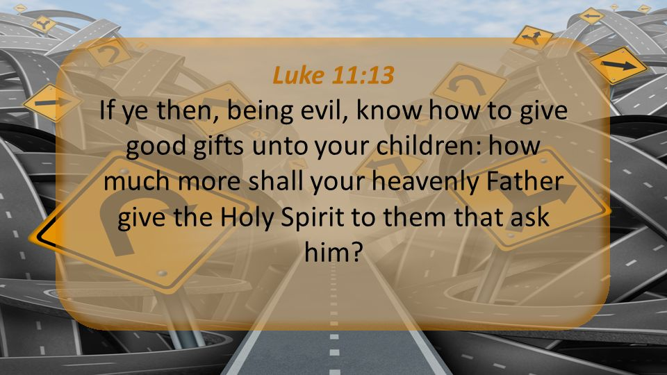 Luke 11:13 If ye then, being evil, know how to give good gifts unto your children: how much more shall your heavenly Father give the Holy Spirit to them that ask him