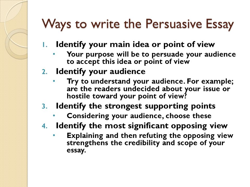 what to write a persuasive essay about Tips on good persuasive essay writing writers present their ideas using different types of essays however, a persuasive essay is meant to convince the audience to view an idea differently or take certain actions.