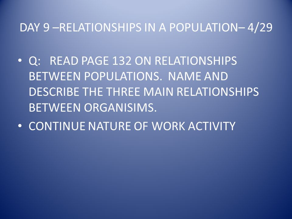 DAY 9 –RELATIONSHIPS IN A POPULATION– 4/29 Q: READ PAGE 132 ON RELATIONSHIPS BETWEEN POPULATIONS.