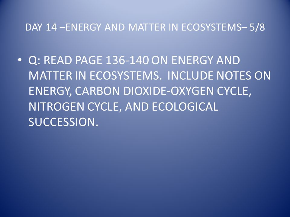 DAY 14 –ENERGY AND MATTER IN ECOSYSTEMS– 5/8 Q: READ PAGE 136-140 ON ENERGY AND MATTER IN ECOSYSTEMS.