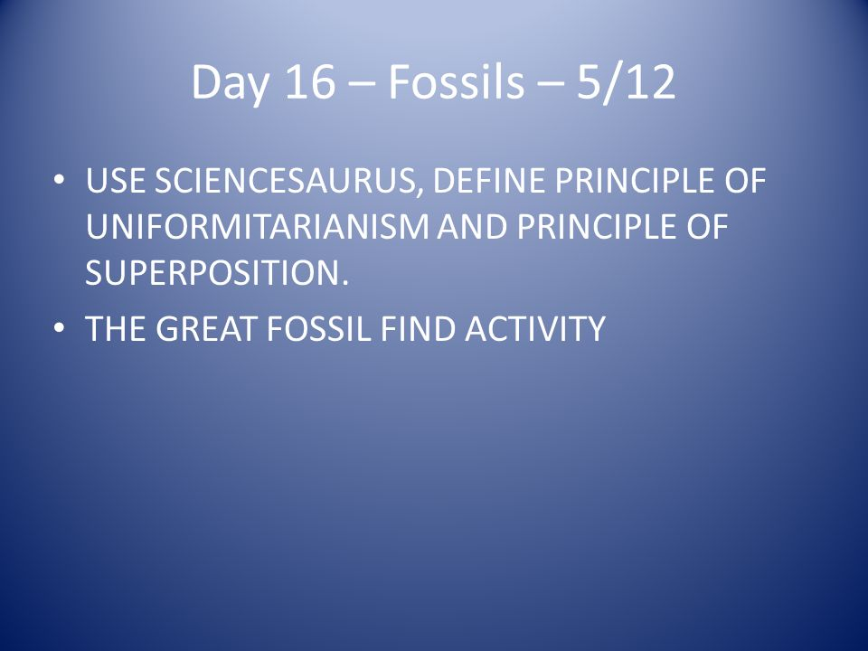 Day 16 – Fossils – 5/12 USE SCIENCESAURUS, DEFINE PRINCIPLE OF UNIFORMITARIANISM AND PRINCIPLE OF SUPERPOSITION.