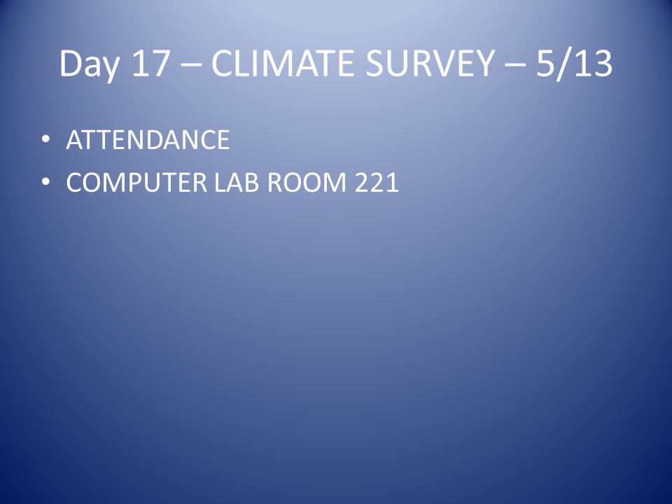 Day 17 – CLIMATE SURVEY – 5/13 ATTENDANCE COMPUTER LAB ROOM 221