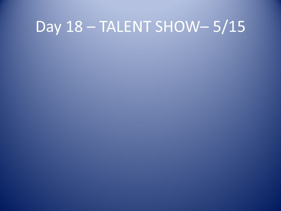 Day 18 – TALENT SHOW– 5/15