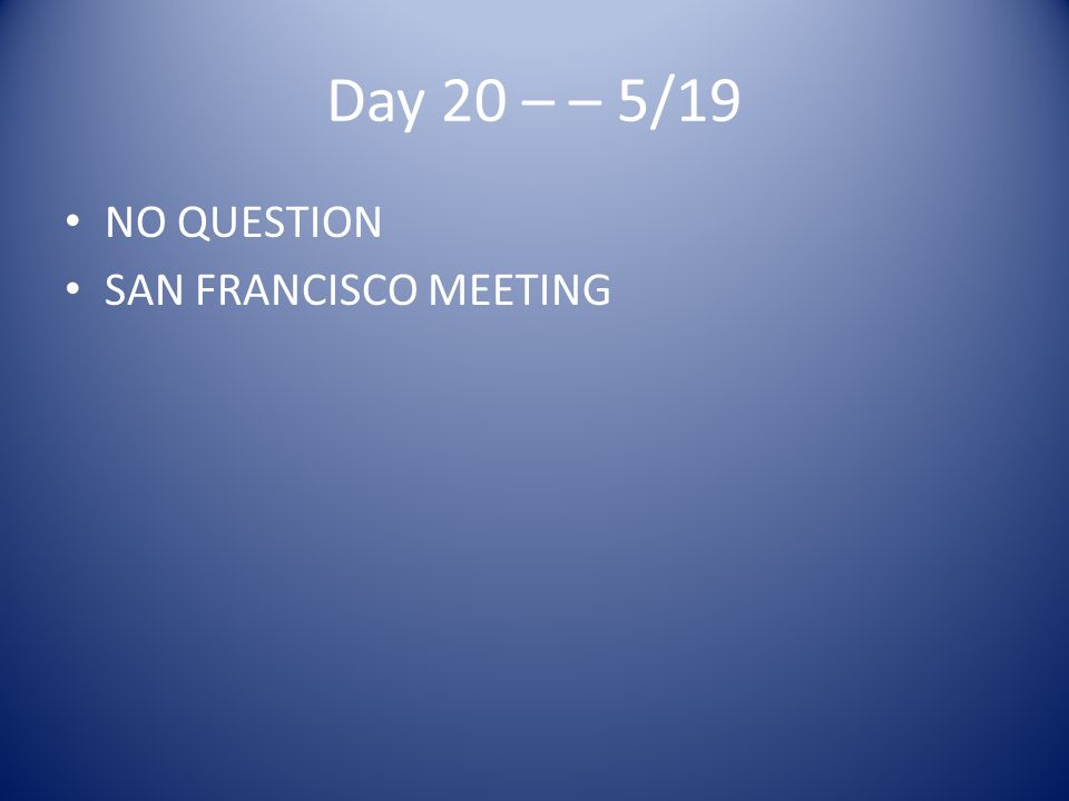 Day 20 – – 5/19 NO QUESTION SAN FRANCISCO MEETING