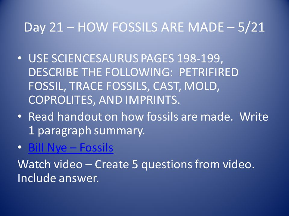 Day 21 – HOW FOSSILS ARE MADE – 5/21 USE SCIENCESAURUS PAGES 198-199, DESCRIBE THE FOLLOWING: PETRIFIRED FOSSIL, TRACE FOSSILS, CAST, MOLD, COPROLITES, AND IMPRINTS.