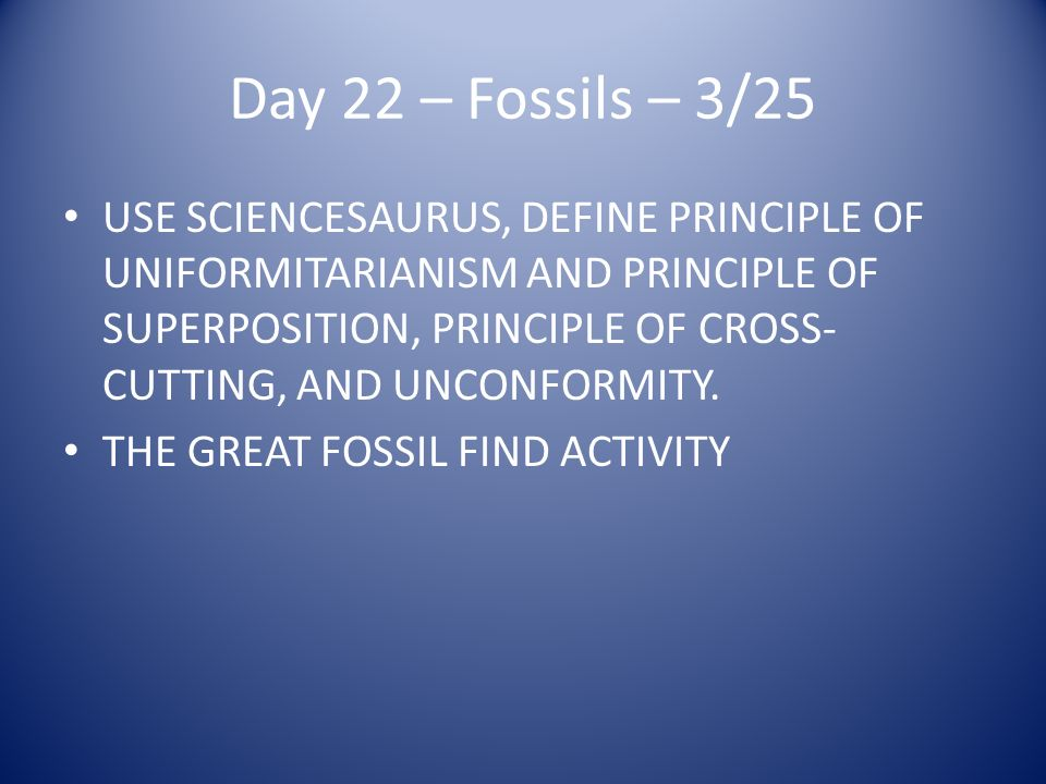 Day 22 – Fossils – 3/25 USE SCIENCESAURUS, DEFINE PRINCIPLE OF UNIFORMITARIANISM AND PRINCIPLE OF SUPERPOSITION, PRINCIPLE OF CROSS- CUTTING, AND UNCONFORMITY.