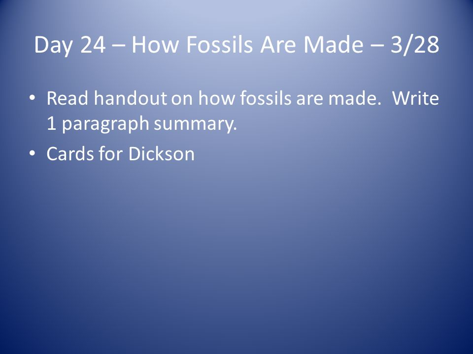 Day 24 – How Fossils Are Made – 3/28 Read handout on how fossils are made.