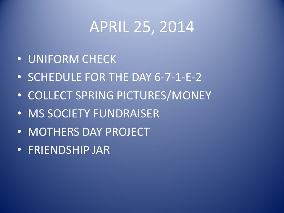 APRIL 25, 2014 UNIFORM CHECK SCHEDULE FOR THE DAY 6-7-1-E-2 COLLECT SPRING PICTURES/MONEY MS SOCIETY FUNDRAISER MOTHERS DAY PROJECT FRIENDSHIP JAR
