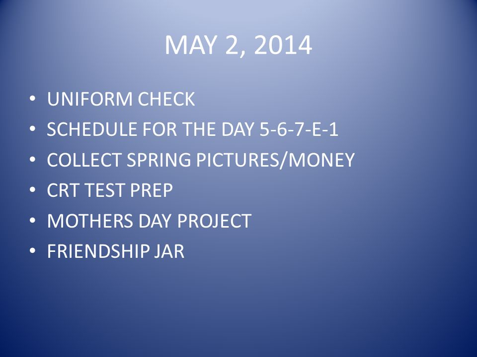MAY 2, 2014 UNIFORM CHECK SCHEDULE FOR THE DAY 5-6-7-E-1 COLLECT SPRING PICTURES/MONEY CRT TEST PREP MOTHERS DAY PROJECT FRIENDSHIP JAR