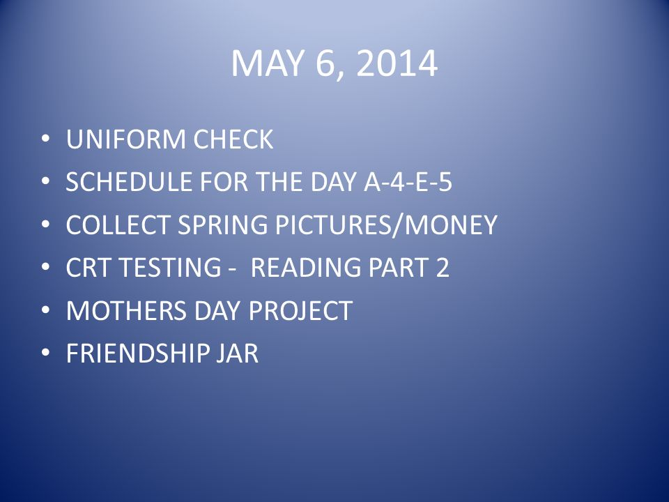 MAY 6, 2014 UNIFORM CHECK SCHEDULE FOR THE DAY A-4-E-5 COLLECT SPRING PICTURES/MONEY CRT TESTING - READING PART 2 MOTHERS DAY PROJECT FRIENDSHIP JAR