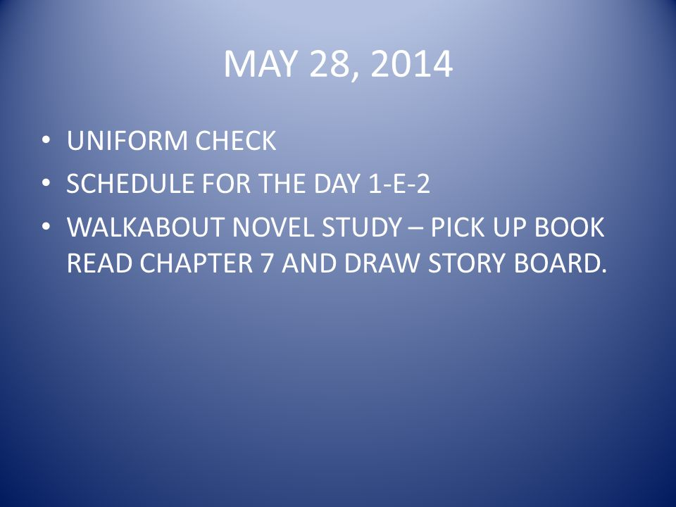 MAY 28, 2014 UNIFORM CHECK SCHEDULE FOR THE DAY 1-E-2 WALKABOUT NOVEL STUDY – PICK UP BOOK READ CHAPTER 7 AND DRAW STORY BOARD.