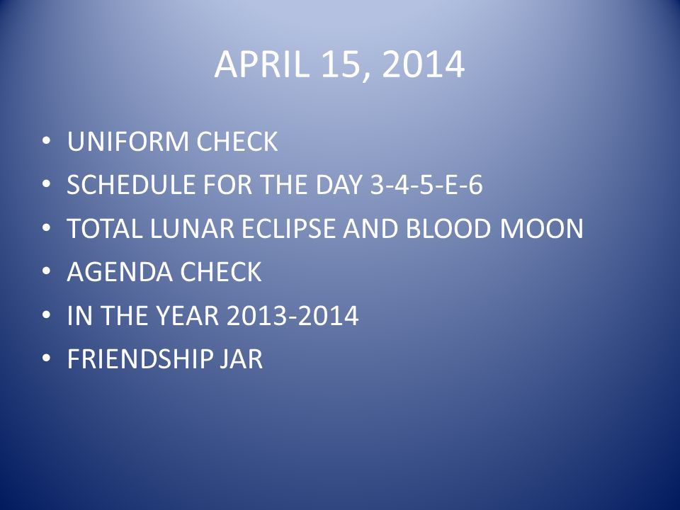 APRIL 15, 2014 UNIFORM CHECK SCHEDULE FOR THE DAY 3-4-5-E-6 TOTAL LUNAR ECLIPSE AND BLOOD MOON AGENDA CHECK IN THE YEAR 2013-2014 FRIENDSHIP JAR