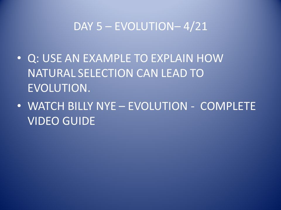 DAY 5 – EVOLUTION– 4/21 Q: USE AN EXAMPLE TO EXPLAIN HOW NATURAL SELECTION CAN LEAD TO EVOLUTION.