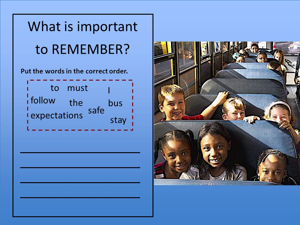 What is important to REMEMBER. expectations bus Put the words in the correct order.