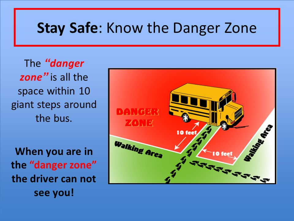 Stay Safe: Know the Danger Zone The danger zone is all the space within 10 giant steps around the bus.