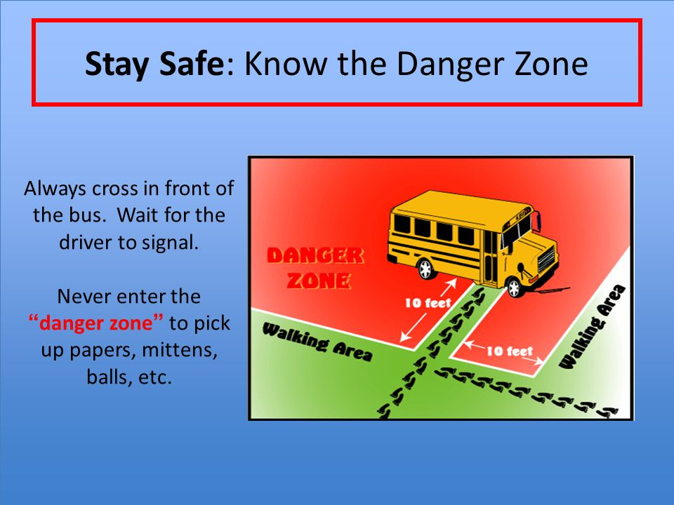 Stay Safe: Know the Danger Zone Always cross in front of the bus.