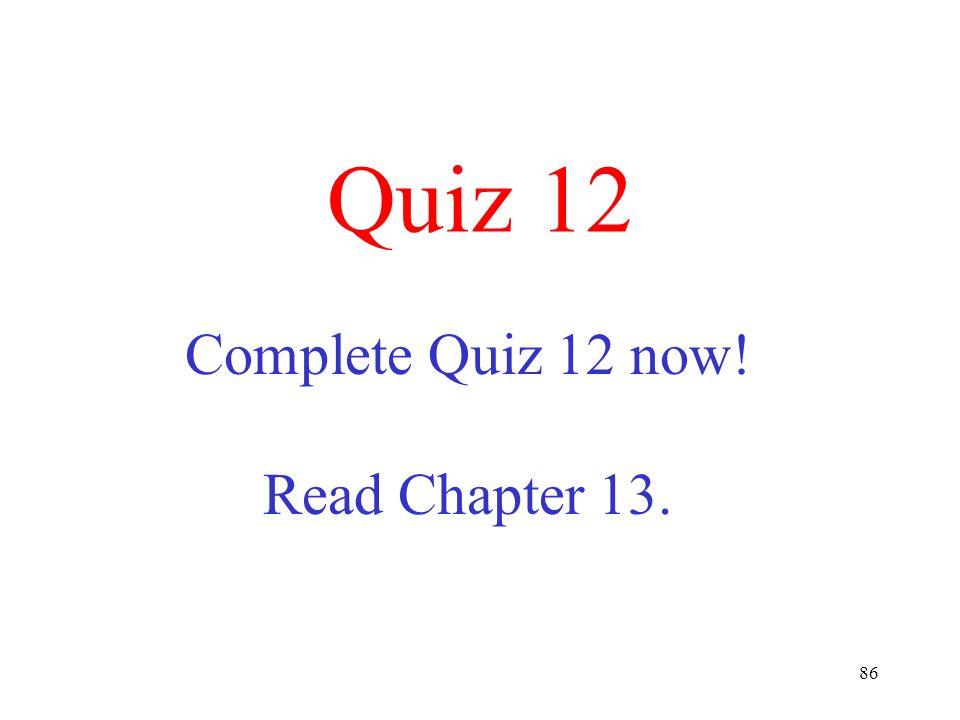 86 Quiz 12 Complete Quiz 12 now! Read Chapter 13.