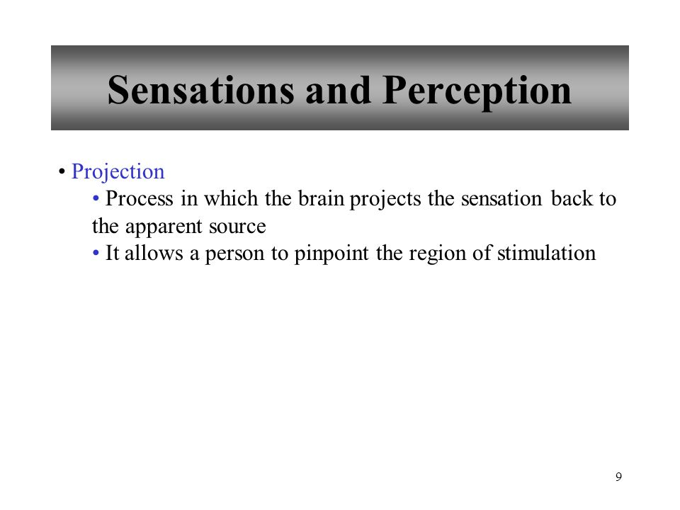 9 Sensations and Perception Projection Process in which the brain projects the sensation back to the apparent source It allows a person to pinpoint the region of stimulation