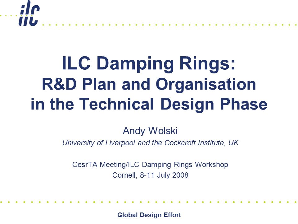 Global Design Effort ILC Damping Rings: R&D Plan and Organisation in the Technical Design Phase Andy Wolski University of Liverpool and the Cockcroft Institute, UK CesrTA Meeting/ILC Damping Rings Workshop Cornell, 8-11 July 2008