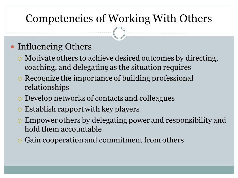Competencies of Working With Others Looking out for Others  Recognize the needs and abilities of others, particularly subordinates  Ensure fair and equitable treatment  Provide opportunities for professional development  Recognize and reward performance  Support and assist others in professional and personal situations