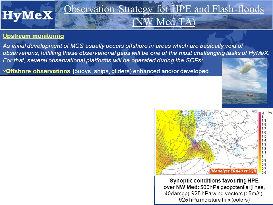 Upstream monitoring Observation Strategy for HPE and Flash-floods (NW Med TA) As initial development of MCS usually occurs offshore in areas which are basically void of observations, fulfilling these observational gaps will be one of the most challenging tasks of HyMeX.