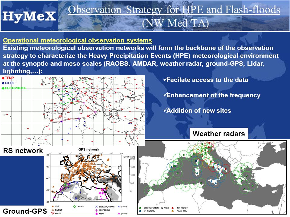 Observation Strategy for HPE and Flash-floods (NW Med TA) Operational meteorological observation systems Existing meteorological observation networks will form the backbone of the observation strategy to characterize the Heavy Precipitation Events (HPE) meteorological environment at the synoptic and meso scales (RAOBS, AMDAR, weather radar, ground-GPS, Lidar, lighnting,…): RS network Weather radars Facilate access to the data Enhancement of the frequency Addition of new sites Ground-GPS