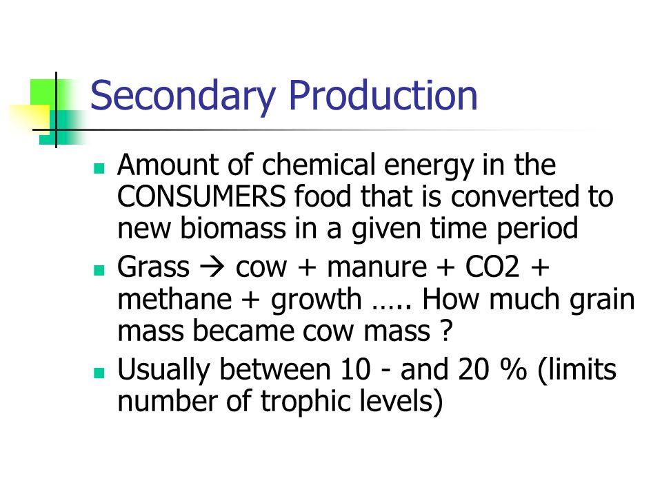 Secondary Production Amount of chemical energy in the CONSUMERS food that is converted to new biomass in a given time period Grass  cow + manure + CO2 + methane + growth …..