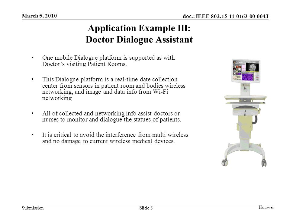 doc.: IEEE J Submission March 5, 2010 Huawei Slide 5 Application Example III: Doctor Dialogue Assistant One mobile Dialogue platform is supported as with Doctor's visiting Patient Rooms.