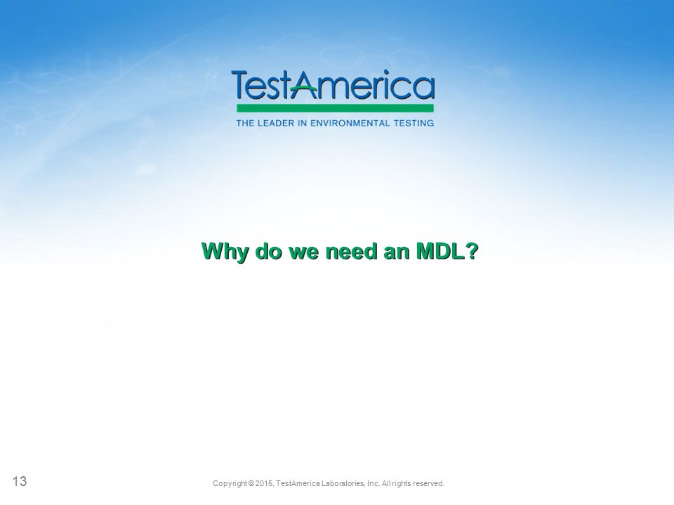 Copyright © 2015, TestAmerica Laboratories, Inc. All rights reserved. Why do we need an MDL? 13
