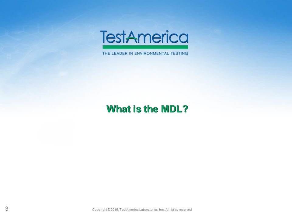 Copyright © 2015, TestAmerica Laboratories, Inc. All rights reserved. What is the MDL? 3
