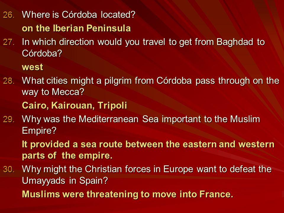 26. Where is Córdoba located. on the Iberian Peninsula 27.
